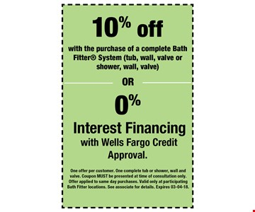 10% off with the purchase of a complete Bath Fitter System (tub, wall, valve or shower, wall, valve)0% Interest Financing with Wells Fargo Credit Approval. . One offer per customer. One complete tub or shower, wall and valve. Coupon MUST be presented at time of consultation only. Offer applied to same day purchases. Valid only at participating Bath Fitter locations. See associate for details. Expires 03-04-18.