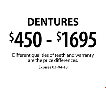 $450 - $1695 Dentures. Different qualities of teeth and warranty are the price differences.Expires 03-04-18