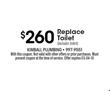$260 Replace Toilet (includes toilet). With this coupon. Not valid with other offers or prior purchases. Must present coupon at the time of service. Offer expires 03-04-18