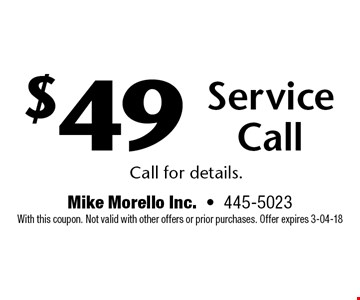 $49 Service Call. Call for details.. Mike Morello Inc.-445-5023 With this coupon. Not valid with other offers or prior purchases. Offer expires 3-04-18