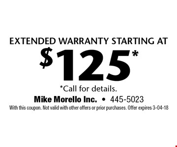 extended warranty starting at $125* *Call for details.. Mike Morello Inc.-445-5023 With this coupon. Not valid with other offers or prior purchases. Offer expires 3-04-18