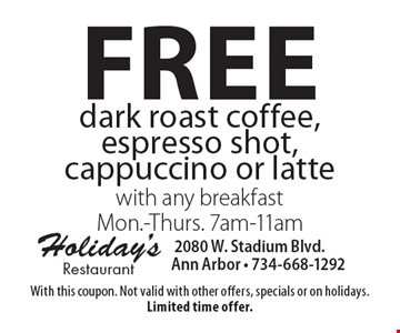 Free dark roast coffee, espresso shot, cappuccino or latte with any breakfast Mon.-Thurs. 7am-11am. With this coupon. Not valid with other offers, specials or on holidays. Limited time offer.