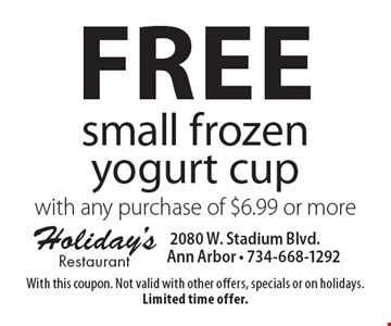 Free small frozen yogurt cup with any purchase of $6.99 or more. With this coupon. Not valid with other offers, specials or on holidays. Limited time offer.