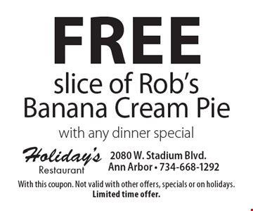 Free slice of Rob's Banana Cream Pie with any dinner special. With this coupon. Not valid with other offers, specials or on holidays. Limited time offer.
