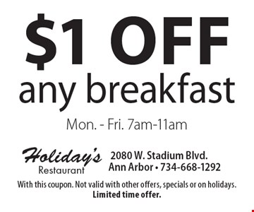 $1 off any breakfast Mon. - Fri. 7am-11am. With this coupon. Not valid with other offers, specials or on holidays. Limited time offer.