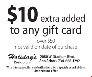$10 extra added to any gift card over $50 not valid on date of purchase. With this coupon. Not valid with other offers, specials or on holidays. Limited time offer.