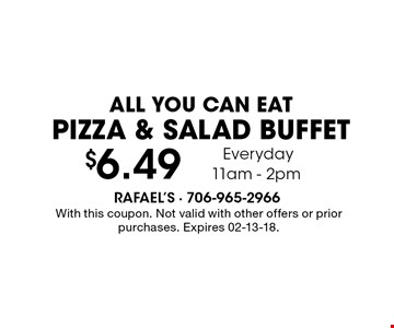 $6.49 ALL YOU CAN EAT PIZZA & SALAD BUFFET Everyday 11am - 2pm. With this coupon. Not valid with other offers or prior purchases. Expires 02-13-18.