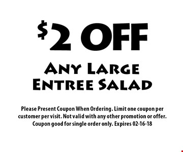 $2 OFF Any Large Entree Salad. Please Present Coupon When Ordering. Limit one coupon per customer per visit. Not valid with any other promotion or offer. Coupon good for single order only. Expires 02-16-18