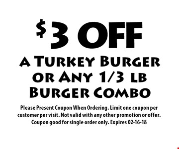 $3 OFF a Turkey Burger or Any 1/3 lb Burger Combo. Please Present Coupon When Ordering. Limit one coupon per customer per visit. Not valid with any other promotion or offer. Coupon good for single order only. Expires 02-16-18