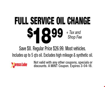 $18 .99 + Tax and Shop Fee Full Service Oil Change Save $8. Regular Price $26.99. Most vehicles. Includes up to 5 qts oil. Excludes high mileage & synthetic oil.. Not valid with any other coupons, specials or discounts. A MINT Coupon. Expires 3-04-18.