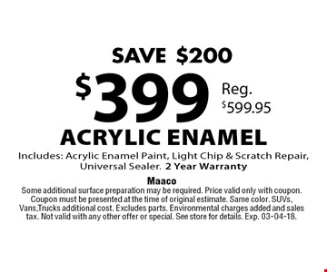 $399 Acrylic Enamel Includes: Acrylic Enamel Paint, Light Chip & Scratch Repair, Universal Sealer.2 Year Warranty. Maaco. Some additional surface preparation may be required. Price valid only with coupon. Coupon must be presented at the time of original estimate. Same color. SUVs, Vans,Trucks additional cost. Excludes parts. Environmental charges added and sales tax. Not valid with any other offer or special. See store for details. Exp. 03-04-18.