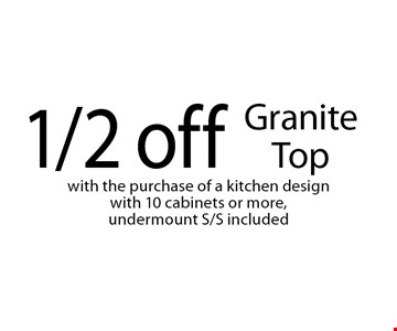 1/2 off Granite Topwith the purchase of a kitchen design with 10 cabinets or more, undermount S/S included. Not valid with other offers or prior purchases. Offer expires 4-21-18.