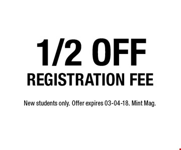 1/2 off REGISTRATION FEE. New students only. Offer expires 03-04-18. Mint Mag.