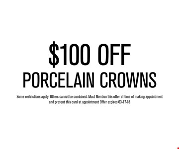 $100 OFFPorcelain Crowns. Some restrictions apply. Offers cannot be combined. Must Mention this offer at time of making appointment and present this card at appointment Offer expires 03-17-18