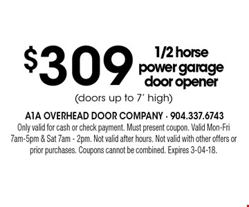 $309 1/2 horse power garage door opener(doors up to 7' high) . Only valid for cash or check payment. Must present coupon. Valid Mon-Fri 7am-5pm & Sat 7am - 2pm. Not valid after hours. Not valid with other offers or prior purchases. Coupons cannot be combined. Expires 3-04-18.