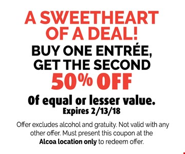 BUY ONE ENTR…E,GET THE SECOND50% OFFOf equal or lesser value.. Offer excludes alcohol and gratuity. Not valid with anyother offer. Must present this coupon at the Alcoa location only to redeem offer. Expires 02-13-18