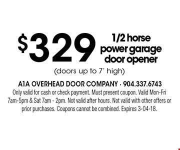 $329 1/2 horse power garage door opener(doors up to 7' high) . Only valid for cash or check payment. Must present coupon. Valid Mon-Fri 7am-5pm & Sat 7am - 2pm. Not valid after hours. Not valid with other offers or prior purchases. Coupons cannot be combined. Expires 3-04-18.