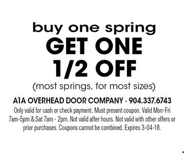 buy one springget ONE 1/2 off(most springs, for most sizes). Only valid for cash or check payment. Must present coupon. Valid Mon-Fri 7am-5pm & Sat 7am - 2pm. Not valid after hours. Not valid with other offers or prior purchases. Coupons cannot be combined. Expires 3-04-18.