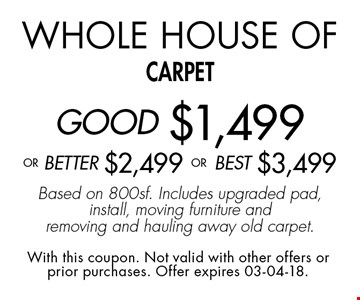 Whole House of carpetGOOD $1,499 oR BEtter $2,499 or BEST $3,499Based on 800sf. Includes upgraded pad, install, moving furniture and removing and hauling away old carpet.. With this coupon. Not valid with other offers or prior purchases. Offer expires 03-04-18.