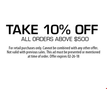 take 10% OFF all orders above $500. For retail purchases only. Cannot be combined with any other offer. Not valid with previous sales. This ad must be presented or mentioned at time of order. Offer expires 02-26-18
