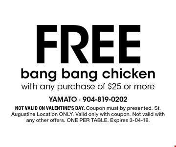 Free bang bang chicken with any purchase of $25 or more. Not valid on Valentine's Day. Coupon must by presented. St. Augustine Location ONLY. Valid only with coupon. Not valid with any other offers. ONE PER TABLE. Expires 3-04-18.