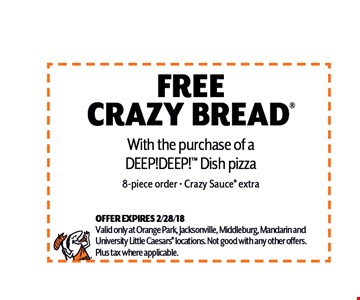free Crazy bread. With the purchase of a DEEP!DEEP! Dish pizza 8-piece order - Crazy Sauce extra. OFFER EXPIRES 2/28/18Valid only at Orange Park, Jacksonville, Middleburg, Mandarin andUniversity Little Caesars locations. Not good with any other offers.Plus tax where applicable.