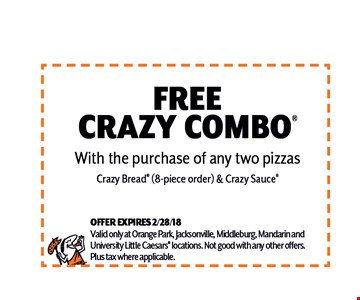 free crazy combo. With the purchase of any two pizzas Crazy Bread (8-piece order) & Crazy Sauce. OFFER EXPIRES 2/28/18Valid only at Orange Park, Jacksonville, Middleburg, Mandarin andUniversity Little Caesars locations. Not good with any other offers.Plus tax where applicable.