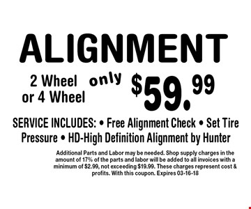 $59.99 ALIGNMENT. Additional Parts and Labor may be needed. Shop supply charges in the amount of 17% of the parts and labor will be added to all invoices with a minimum of $2.99, not exceeding $19.99. These charges represent cost & profits. With this coupon. Expires 03-16-18