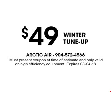 $49 WinterTUNE-UP. Must present coupon at time of estimate and only valid on high efficiency equipment. Expires 03-04-18.