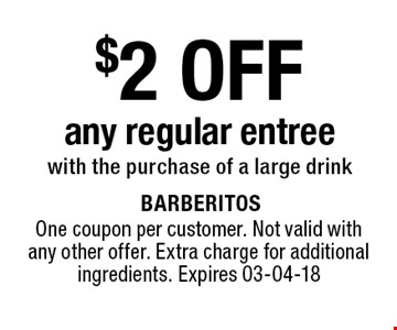 $2 OFF any regular entreewith the purchase of a large drink. One coupon per customer. Not valid with any other offer. Extra charge for additional ingredients. Expires 03-04-18