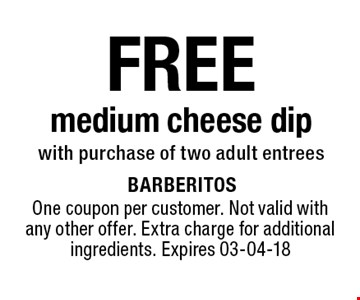 FREE medium cheese dipwith purchase of two adult entrees. One coupon per customer. Not valid with any other offer. Extra charge for additional ingredients. Expires 03-04-18