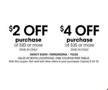 $4 Off purchase of $35 or more DINE-IN ONLY. FANCY SUSHI - Fernandina - Yulee Valid at both locations. One coupon per table. With this coupon. Not valid with other offers or prior purchases. Expires 3-04-18.