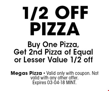 1/2 OffPizza Buy One Pizza, Get 2nd Pizza of Equal or Lesser Value 1/2 off. Megas Pizza - Valid only with coupon. Not valid with any other offer. Expires 03-04-18 MINT.
