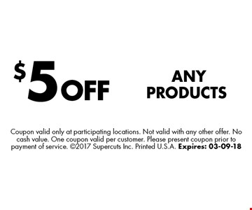 $5 OFFAny Products. Coupon valid only at participating locations. Not valid with any other offer. No cash value. One coupon valid per customer. Please present coupon prior to payment of service. 2017 Supercuts Inc. Printed U.S.A. Expires: 03-09-18