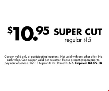 $10.95 Super Cutregular $15. Coupon valid only at participating locations. Not valid with any other offer. No cash value. One coupon valid per customer. Please present coupon prior to payment of service. 2017 Supercuts Inc. Printed U.S.A. Expires: 03-09-18