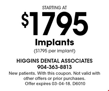 STARTING AT$1795 Implants ($1795 per implant). New patients. With this coupon. Not valid with other offers or prior purchases.Offer expires 03-04-18. D6010