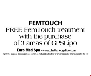 FREE FemTouch treatment with the purchase of 3 areas of GPSLipo With this coupon. One coupon per customer. Not valid with other offers or specials. Offer expires 03-17-18.