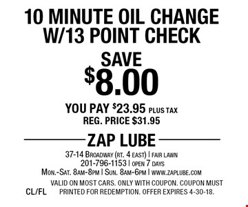 Save $8.00 10 Minute Oil Change W/13 Point Check You pay $23.95 plus tax. Reg. price $31.95. Valid on most cars. Only with coupon. Coupon must printed for redemption. Offer expires 4-30-18.CL/FL