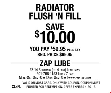 Save $10.00 Radiator Flush 'N Fill You pay $59.95 plus tax. Reg. price $69.95. Valid on most cars. Only with coupon. Coupon must printed for redemption. Offer expires 4-30-18.CL/FL