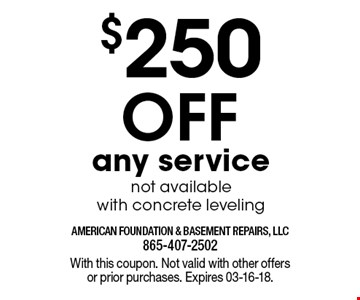 $250 Off any servicenot available with concrete leveling. With this coupon. Not valid with other offers or prior purchases. Expires 03-16-18.