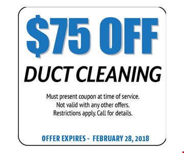$75 Off Duct Cleaning. Must present coupon at time of service. Not valid with any other offers. Restrictions apply. Call for details. Offer expires 02-28-18