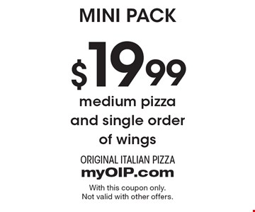 Mini Pack $19.99 medium pizza and single order of wings. With this coupon only. Not valid with other offers.