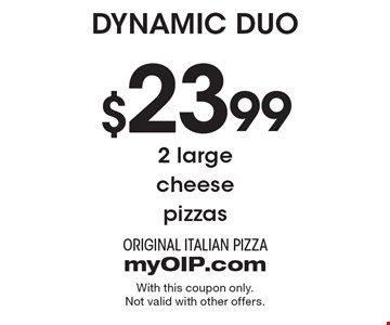 Dynamic Duo $23.99 2 large cheese pizzas. With this coupon only. Not valid with other offers.