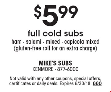 $5.99 full cold subs. ham - salami - mixed - capicola mixed (gluten-free roll for an extra charge). Not valid with any other coupons, special offers, certificates or daily deals. Expires 6/30/18. 660