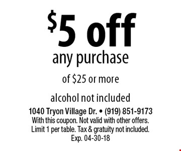 $5 off any purchaseof $25 or more alcohol not included. 1040 Tryon Village Dr. - (919) 851-9173With this coupon. Not valid with other offers. Limit 1 per table. Tax & gratuity not included. Exp. 04-30-18