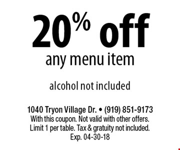 20% off any menu itemalcohol not included. 1040 Tryon Village Dr. - (919) 851-9173With this coupon. Not valid with other offers. Limit 1 per table. Tax & gratuity not included. Exp. 04-30-18