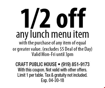 1/2 off any lunch menu itemwith the purchase of any item of equal or greater value. (excludes $5 Deal of the Day)Valid Mon-Fri until 3pm. CRAFT PUBLIC HOUSE - (919) 851-9173With this coupon. Not valid with other offers. Limit 1 per table. Tax & gratuity not included. Exp. 04-30-18