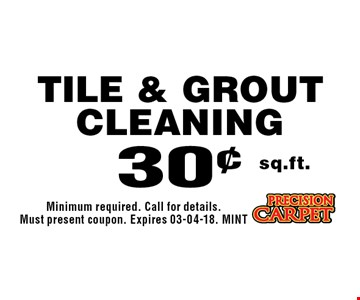 30¢ sq.ft. Tile & Grout Cleaning. Minimum required. Call for details. Must present coupon. Expires 03-04-18. MINT