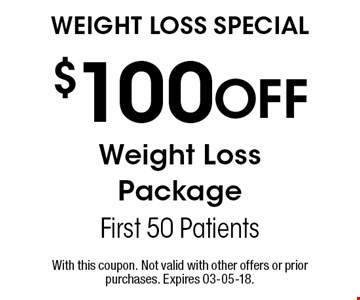 $100 Off Weight LossPackageFirst 50 PatientsWeight Loss Special . With this coupon. Not valid with other offers or prior purchases. Expires 03-05-18.