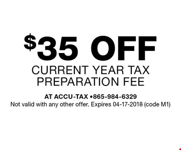$35 OFFCurrent Year Tax Preparation Fee . AT ACCU-TAX -865-984-6329Not valid with any other offer. Expires 04-17-2018 (code M1)